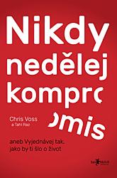 Chris Voss – Nikdy nedělej kompromis aneb Vyjednávej tak, jako by ti šlo o život